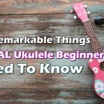 10 Remarkable Things TOTAL Ukulele Beginners Need To Know