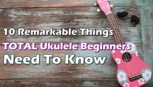 10-Remarkable-Thing-TOTAL-Ukulele-Beginners-Need-To-Know